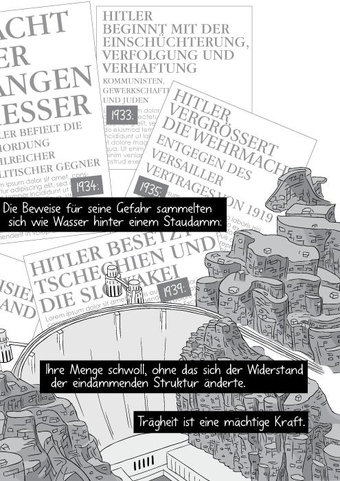 Die Beweise für seine Gefahr sammelten sich wie Wasser hinter einem Staudamm: Ihre Menge schwoll ohne das sich der Widerstand der eindämmenden Struktur änderte. Trägheit ist eine mächtige Kraft.