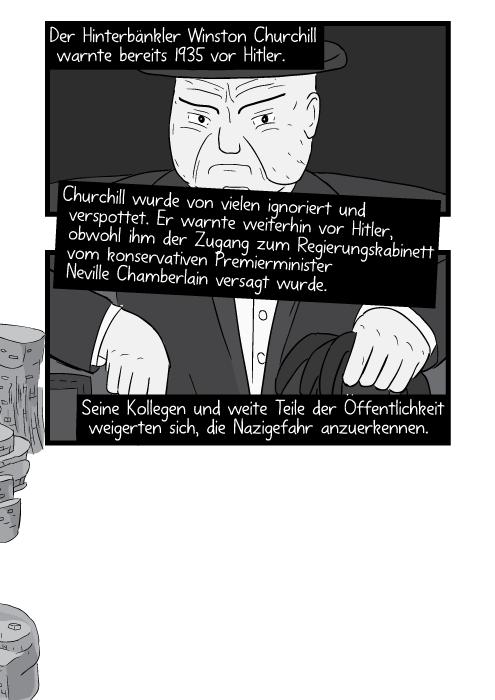 Der Hinterbänkler Winston Churchill warnte bereits 1935 vor Hitler. Churchill wurde von vielen ignoriert und verspottet. Er warnte weiterhin vor Hitler obwohl ihm der Zugang zum Regierungskabinett vom konservativen Premierminister Neville Chamberlain versagt wurde. Seine Kollegen und weite Teile der Öffentlichkeit weigerten sich die Nazigefahr anzuerkennen.