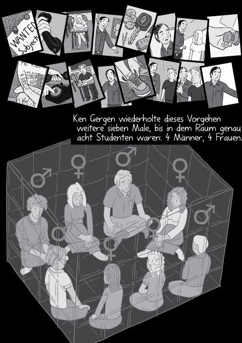 Ken Gergen wiederholte dieses Vorgehen weitere sieben Male, bis in dem Raum genau acht Studenten waren: 4 Männer, 4 Frauen.