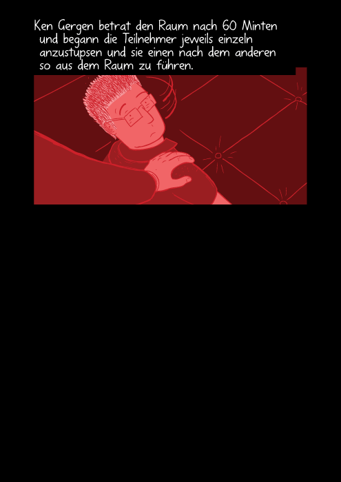 Ken Gergen betrat den Raum nach 60 Minten und begann die Teilnehmer jeweils einzeln anzustupsen und sie einen nach dem anderen so aus dem Raum zu führen. Ken Gergen would enter the room and touch (tap) the participants on the shoulder. That was the signal that the person who was tapped was required to leave the room, and leave the experiment.