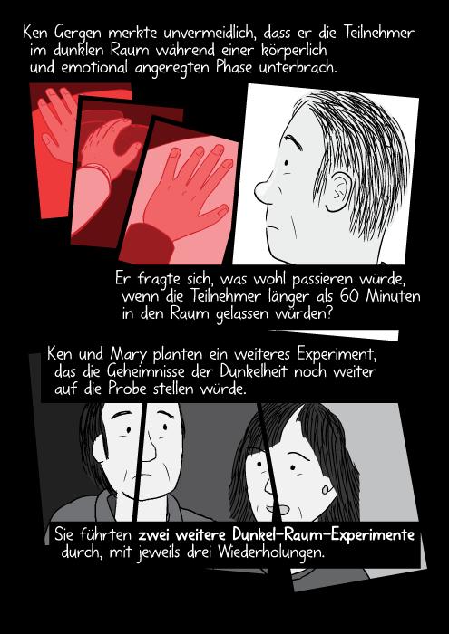 Ken Gergen merkte unvermeidlich, dass er die Teilnehmer im dunklen Raum während einer körperlich und emotional angeregten Phase unterbrach. Er fragte sich, was wohl passieren würde, wenn die Teilnehmer länger als 60 Minuten in den Raum gelassen würden? Ken und Mary planten ein weiteres Experiment, das die Geheimnisse der Dunkelheit noch weiter auf die Probe stellen würde. Sie führten zwei weitere Dunkel-Raum-Experimente durch, mit jeweils drei Wiederholungen.