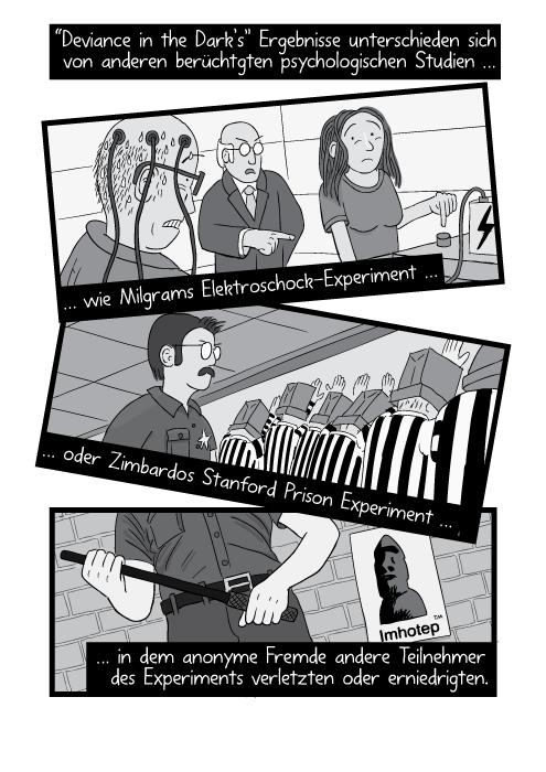 """""""Deviance in the Dark's"""" Ergebnisse unterschieden sich von anderen berüchtgten psychologischen Studien wie Milgrams Elektroschock-Experiment oder Zimbardos Stanford Prison Experiment … in dem anonyme Fremde andere Teilnehmer des Experiments verletzten oder erniedrigten."""
