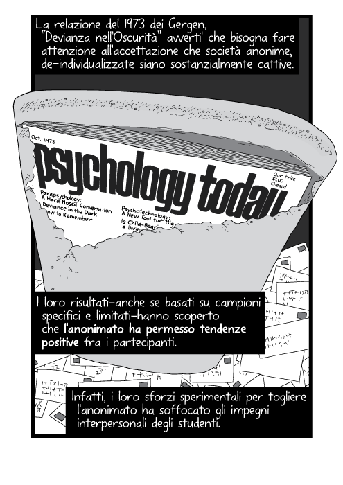 """La relazione del 1973 dei Gergen, """"Devianza nell'Oscurità"""" avverti' che bisogna fare attenzione all'accettazione che società anonime, de-individualizzate siano sostanzialmente cattive. I loro risultati—anche se basati su campioni specifici e limitati—hanno scoperto che l'anonimato ha permesso tendenze positive fra i partecipanti. Infatti, i loro sforzi sperimentali per togliere l'anonimato ha soffocato gli impegni interpersonali degli studenti."""