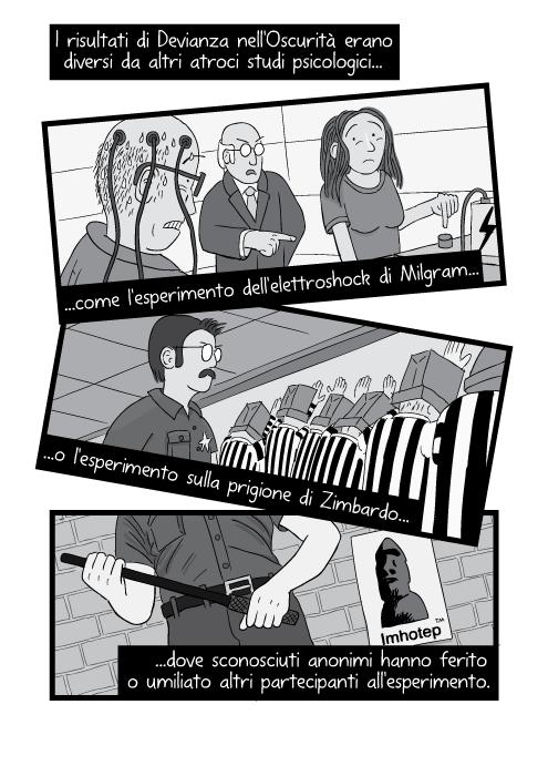 I risultati di Devianza nell'Oscurità erano diversi da altri atroci studi psicologici come l'esperimento dell'elettroshock di Milgram o l'esperimento sulla prigione di Zimbardo... dove sconosciuti anonimi hanno ferito o umiliato altri partecipanti all'esperimento.