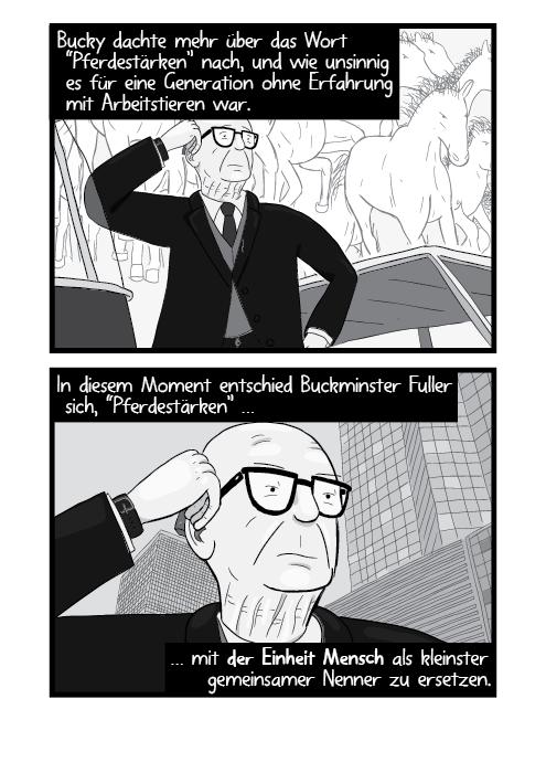 """Bucky dachte mehr über das Wort """"Pferdestärken"""" nach, und wie unsinnig es für eine Generation ohne Erfahrung mit Arbeitstieren war. In diesem Moment entschied Buckminster Fuller sich, """"Pferdestärken"""" … … mit der Einheit Mensch als kleinster gemeinsamer Nenner zu ersetzen."""
