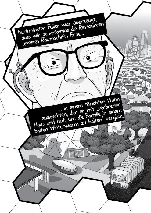 """Buckminster Fuller war überzeugt, dass wir gedankenlos die Ressourcen unseres Raumschiffs Erde… … in einem törichten Wahn auslöschten, den er mit """"verbrenne Haus und Hof, um die Familie in einem kalten Winterwarm zu halten"""" verglich."""