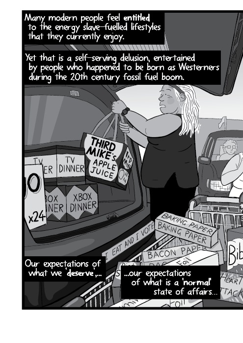 Cartoon mom putting groceries into trunk of SUV car in supermarket parking lot. Many modern people feel entitled to the energy slave-fuelled lifestyles that they currently enjoy. Yet that is a self-serving delusion, entertained by people who happened to be born as Westerners during the 20th century fossil fuel boom. Our expectations of what we 'deserve',… ...our expectations of what is a 'normal' state of affairs…