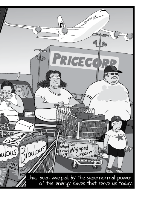 Cartoon of obese family pushing shopping cart of junk food across big box parking lot. ...has been warped by the supernormal power of the energy slaves that serve us today.