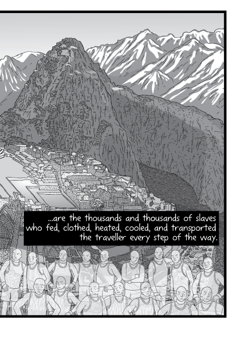 Cartoon view of Macchu Picchu. ...are the thousands and thousands of slaves who fed, clothed, heated, cooled, and transported the traveller every step of the way.