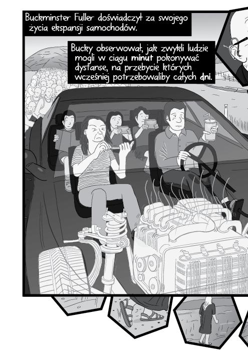 Buckminster Fuller doświadczył za swojego życia ekspansji samochodów. Bucky obserwował, jak zwykli ludzie mogli w ciągu minut pokonywać dystanse, na przebycie których wcześniej potrzebowaliby całych dni.