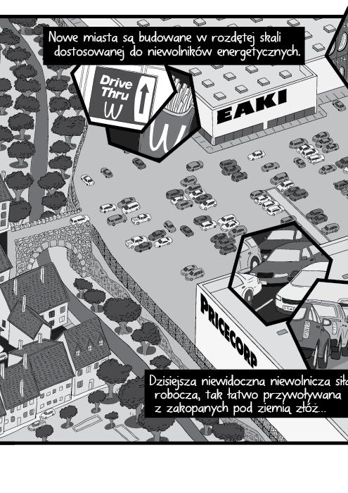 Nowe miasta są budowane w rozdętej skali dostosowanej do niewolników energetycznych. Dzisiejsza niewidoczna niewolnicza siła robocza, tak łatwo przywoływana z zakopanych pod ziemią złóż…
