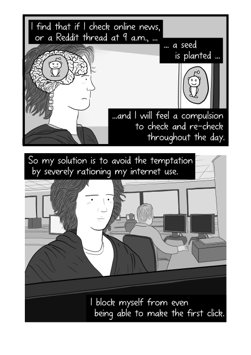 Cartoon about internet addiction. I find that if I check online news, or a Reddit thread at 9 a.m., a seed is planted, and I will feel a compulsion to check and re-check throughout the day. So my solution is to avoid the temptation by severely rationing my internet use. I block myself from even being able to make the first click.