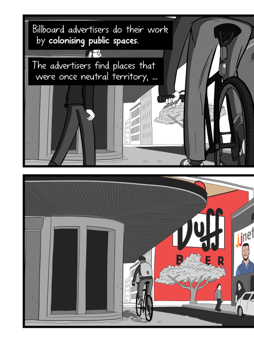 Panels of comic showing person cycling down a street, viewed from a low angle. Billboard advertisers do their work by colonising public spaces. The advertisers find places that were once neutral territory, ...