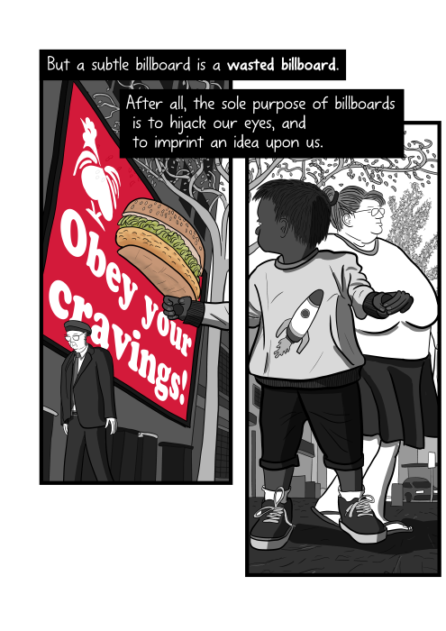 Cartoon young child being influenced by fast food advertising. But a subtle billboard is a wasted billboard. After all, the sole purpose of billboards is to hijack our eyes, and to imprint an idea upon us.