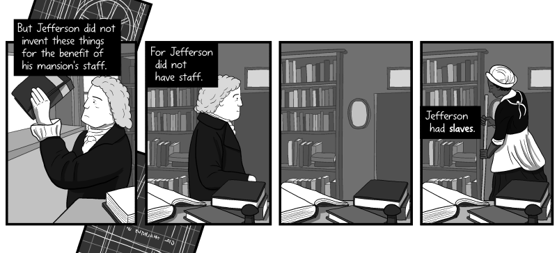 Thomas Jefferson in his house cartoon. But Jefferson did not invent these things for the benefit of his mansion's staff. For Jefferson did not have staff. Jefferson had slaves.