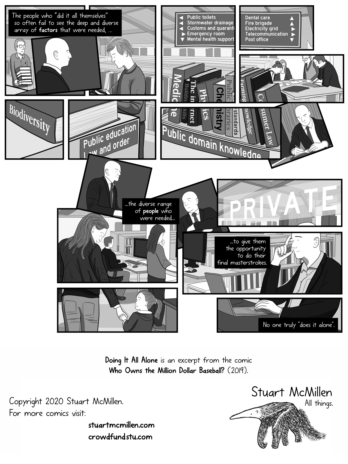 """The people who """"did it all themselves"""" so often fail to see the deep and diverse array of factors that were needed. The diverse range of people who were needed to give them the opportunity to do their final masterstrokes. No one truly """"does it alone"""". """"Doing It All Alone"""" is an excerpt of the comic """"Who Owns the Million Dollar Baseball"""" by Stuart McMillen."""