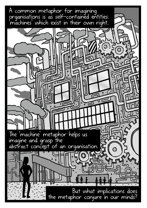Low angle towering factory dwarfing cartoon figure. Smokestacks drawing robot machine. A common metaphor for imagining organisations is as self-contained entities: 'machines' which exist in their own right. The 'machine' metaphor helps us imagine and grasp the abstract concept of an organisation. But what implications does the metaphor conjure in our minds?