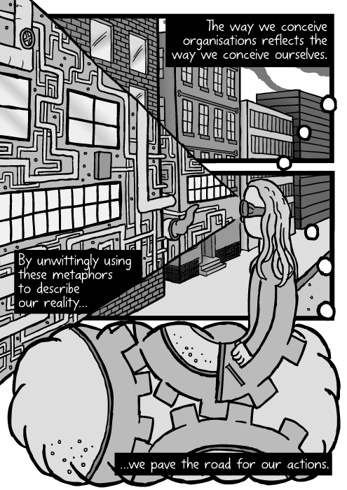 Girl as cog in a machine drawing. Cartoon factory face. The way we conceive organisations reflects the way we conceive ourselves. By unwittingly using these metaphors to describe our reality...we pave the road for our actions.