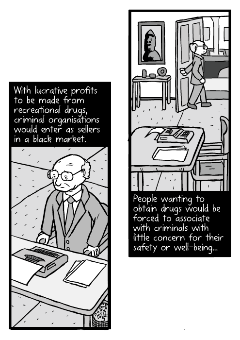 Cartoon man standing up from chair. Milton Friedman drawing. With lucrative profits to be made from recreational drugs, criminal organisations would enter as sellers in a black market. People wanting to obtain drugs would be forced to associate with criminals with little concern for their safety or well-being...