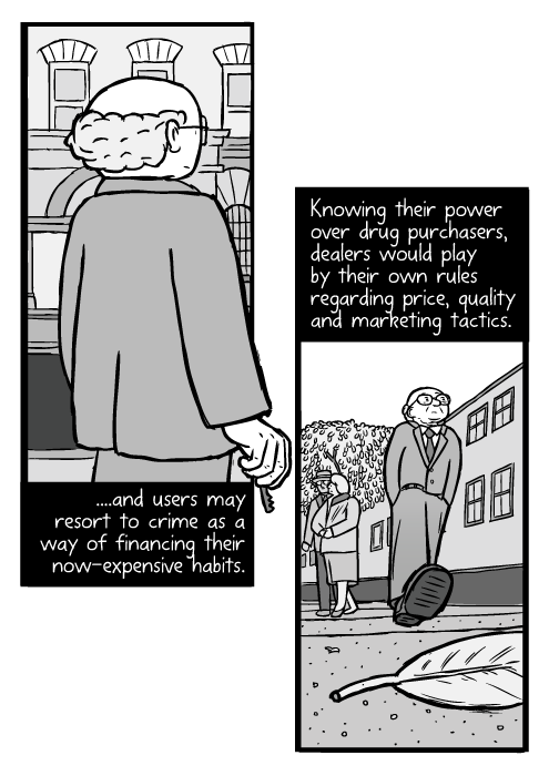 Milton Friedman cartoon. Man walking street low angle. ...and users may resort to crime as a way of financing their now-expensive habits. Knowing their power over drug purchasers, dealers would play by their own rules regarding price, quality and marketing tactics.