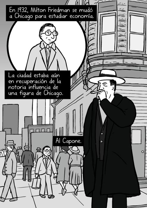 Calle de Chicago en los años treinta. Caricatura de Al Capone fumando un puro. En 1932, Milton Friedman se mudó a Chicago para estudiar economía. La ciudad estaba aún en recuperación de la notoria influencia de una figura de Chicago. Al Capone.