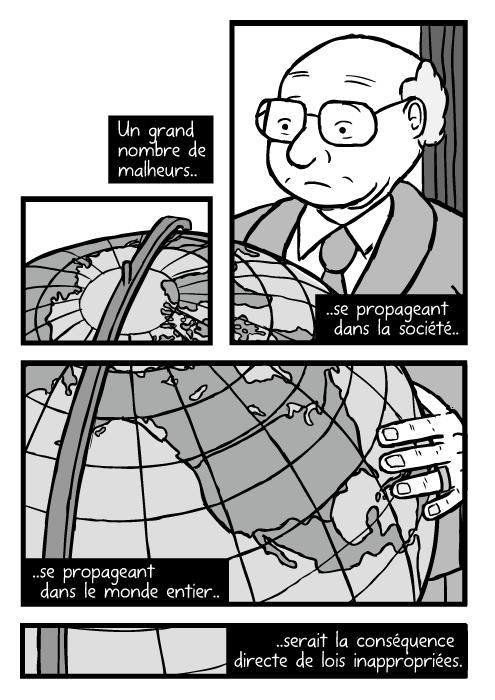 Un dessin de Milton Friedman contemplant un grand globe terrestre. On voit l'Amérique du Nord. Un grand nombre de malheurs.. ..se propageant dans la société.. ..se propageant dans le monde entier.. ..serait la conséquence directe de lois inappropriées.