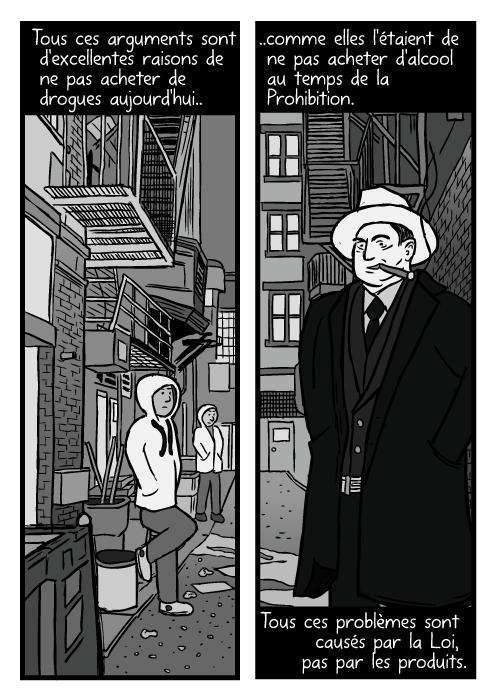 Une ruelle avec des dealers. Un dessin d'Al Capone fumant. Tous ces arguments sont d'excellentes raisons de ne pas acheter de drogues aujourd'hui.. ..comme elles l'étaient de ne pas acheter d'alcool au temps de la Prohibition. Tous ces problèmes sont causés par la Loi, pas par les produits.