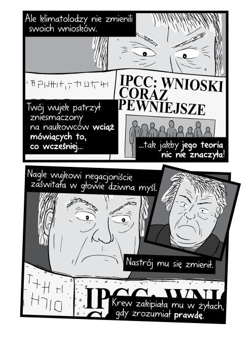 Ale klimatolodzy nie zmienili swoich wniosków. Twój wujek patrzył zniesmaczony na naukowców wciąż mówiących to, co wcześniej tak jakby jego teoria nic nie znaczyła! Nagle wujkowi negacjoniście zaświtała w głowie dziwna myśl. Nastrój mu się zmienił. Krew zakipiała mu w żyłach, gdy zrozumiał prawdę. IPCC: Wnioski coraz pewniejsze