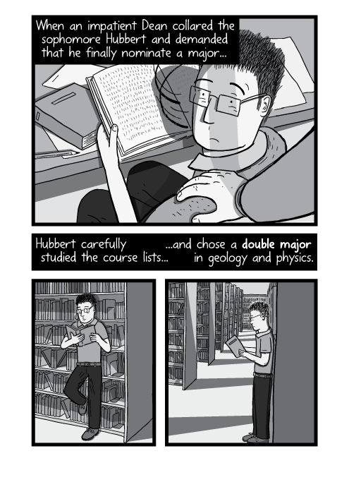 Illustration of hand on shoulder. Student reading books in library. When an impatient Dean collared the sophomore Hubbert and demanded that he finally nominate a major... Hubbert carefully studied the course lists... ...and chose a double major in geology and physics.