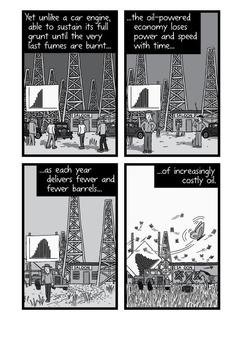 Cartoon panels of oil field boom town. Yet unlike a car engine, able to sustain its full grunt until the very last fumes are burnt... ...the oil-powered economy loses power and speed with time... ...as each year delivers fewer and fewer barrels... ...of increasingly costly oil.
