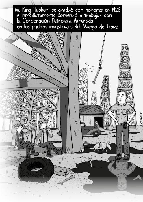 Tira cómica blanco y negro de un panorama de campos yacimientos petroleros. Trabajadores sentados debajo de andamios. M. King Hubbert se graduó con honores en 1926 e inmediatamente comenzó a trabajar con la Corporación Petróleos Amerada en los territorios de bonanza al Norte de Texas.