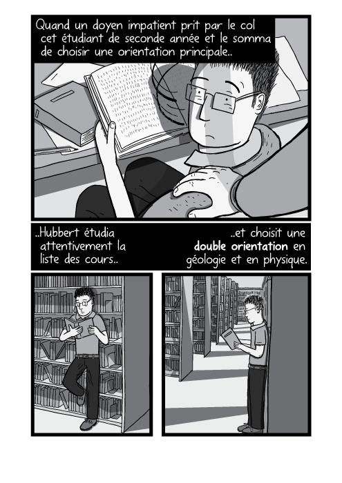 Dessin d'une main tenant une épaule. Un étudiant lisant en bibliothèque. Quand un doyen impatient prit par le col cet étudiant de seconde année et le somma de choisir une orientation principale Hubbert étudia attentivement la liste des cours et choisit une double orientation en géologie et en physique.