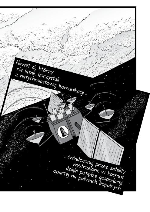 Nawet ci, którzy nie latali, korzystali z natychmiastowej komunikacji świadczonej przez satelity wystrzelone w kosmos dzięki potędze gospodarki opartej na paliwach kopalnych.