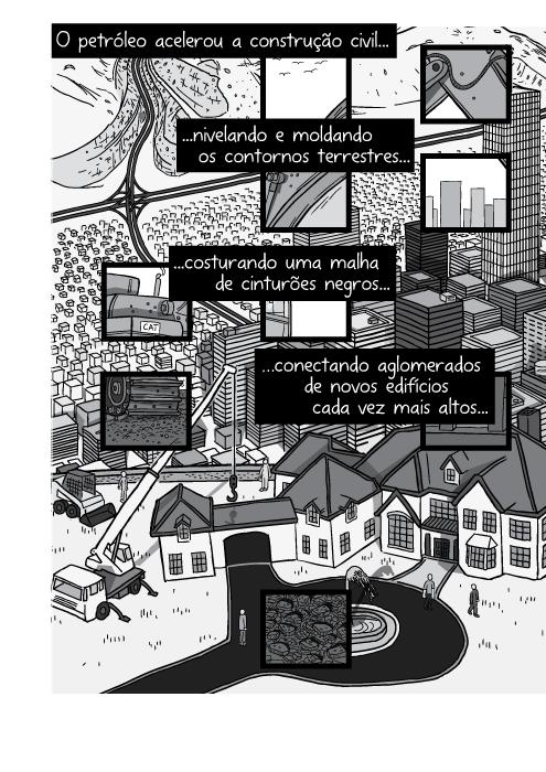 Ilustração em cartum da visão superior de casa sendo construída na colina. O petróleo acelerou a construção civil nivelando e moldando os contornos terrestres costurando uma malha de cinturões negros conectando aglomerados de novos edifícios cada vez mais altos...