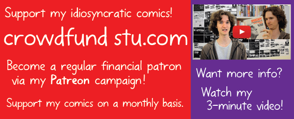 Support my idiosyncratic comics! crowdfundstu.com Become a regular financial patron via my Patreon campaign! Support my comics on a monthly basis. Want more info? Watch my 3-minute video!