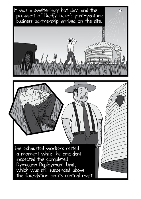 Black and white comic artwork of foreman arriving on a building site to inspect. It was a swelteringly hot summer day, and the president of Bucky Fuller's joint-venture business partnership arrived on the site. The exhausted workers rested a moment while the president inspected the completed Dymaxion Deployment Unit, which was still suspended above the foundation on its central mast.