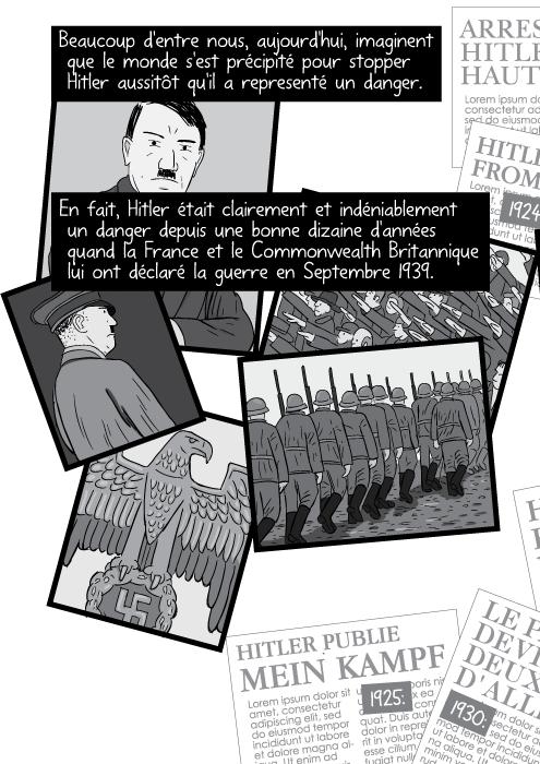 Beaucoup d'entre nous, aujourd'hui, imaginent que le monde s'est précipité pour stopper Hitler aussitôt qu'il a representé un danger. En fait, Hitler était clairement et indéniablement un danger depuis une bonne dizaine d'années quand la France et le Commonwealth Britannique lui ont déclaré la guerre en Septembre 1939.