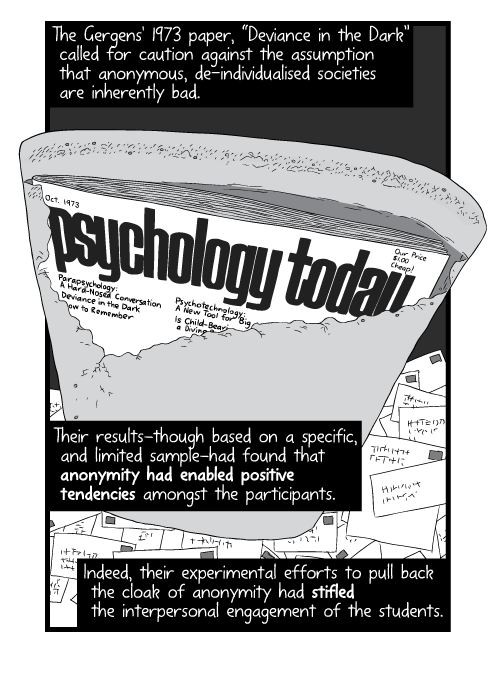 "Cartoon of Psychology Today magazine cover inside torn envelope. The Gergens' 1973 paper, ""Deviance in the Dark"" called for caution against the assumption that anonymous, de-individualised societies are inherently bad. Their results—though based on a specific, and limited sample—had found that anonymity had enabled positive tendencies amongst the participants. Indeed, their experimental efforts to pull back the cloak of anonymity had stifled the interpersonal engagement of the students."