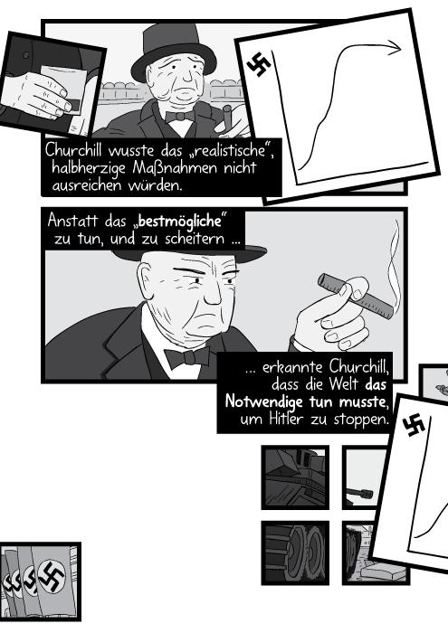 """Churchill wusste das """"realistische"""", halbherzige Maßnahmen nicht ausreichen würden. Anstatt das """"bestmögliche"""" zu tun und zu scheitern ... erkannte Churchill das die Welt das Notwendige tun musste um Hitler zu stoppen."""