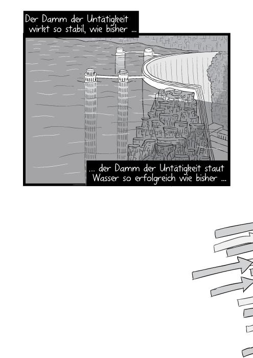 Der Damm der Untätigkeit wirkt so kräfitg wie bisher ... der Damm der Untätigkeit staut Wasser so erfolgreich wie bisher ...