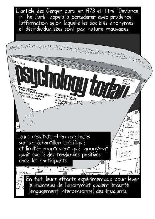 """L'article des Gergen paru en 1973 et titré """"Deviance in the Dark"""" appela à considérer avec prudence l'affirmation selon laquelle les sociétés anonymes et désindividualisées sont par nature mauvaises. Leurs résultats -bien que basés sur un échantillon spécifique et limité- montraient que l'anonymat avait éveillé des tendances positives chez les participants. En fait, leurs efforts expérimentaux pour lever le manteau de l'anonymat avaient étouffé l'engagement interpersonnel des étudiants."""