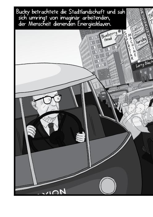 Bucky betrachtete die Stadtlandschaft und sah sich umringt von imaginär arbeitenden, der Menscheit dienenden Energiesklaven.