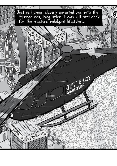 Close up cartoon drawing of helicopter hovering above modern city in black and white. Just as human slavery persisted well into the railroad era, long after it was still necessary for the masters' indulgent lifestyles...