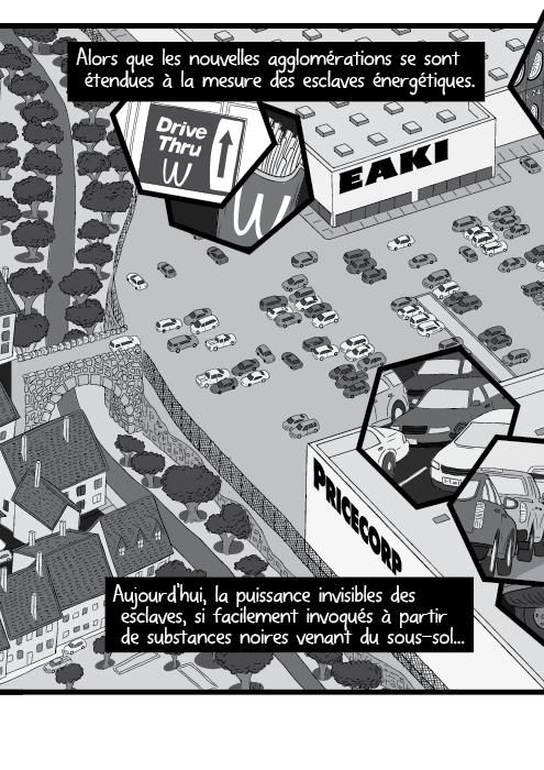 Alors que les nouvelles agglomérations se sont étendues à la mesure des esclaves énergétiques. Aujourd'hui, la puissance invisibles des esclaves, si facilement invoqués à partir de substances noires venant du sous-sol...