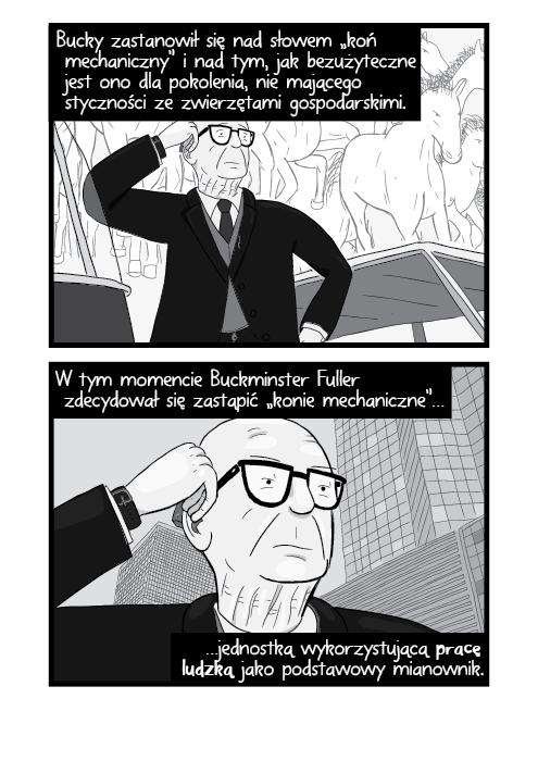 """Bucky zastanowił się nad słowem """"koń mechaniczny"""" i nad tym, jak bezużyteczne jest ono dla pokolenia, nie mającego styczności ze zwierzętami gospodarskimi. W tym momencie Buckminster Fuller zdecydował się zastąpić """"konie mechaniczne"""" jednostką wykorzystującą pracę ludzką jako podstawowy mianownik."""