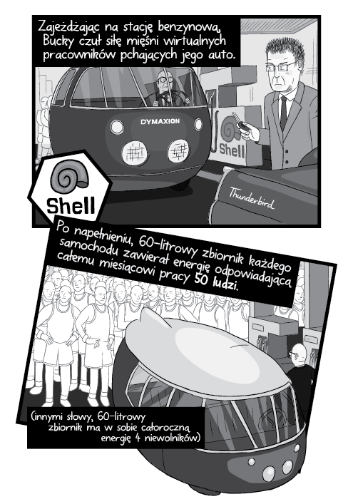 Zajeżdżając na stację benzynową, Bucky czuł siłę mięśni wirtualnych pracowników pchających jego auto. Po napełnieniu, 60-litrowy zbiornik każdego samochodu zawierał energię odpowiadającą całemu miesiącowi pracy 50 ludzi. (innymi słowy, 60-litrowy zbiornik ma w sobie całoroczną energię 4 niewolników)