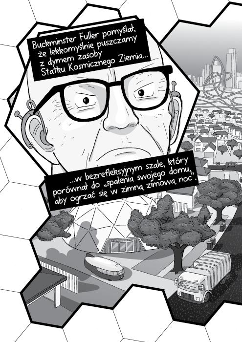 """Buckminster Fuller pomyślał, że lekkomyślnie puszczamy z dymem zasoby Statku Kosmicznego Ziemia… …w bezrefleksyjnym szale, który porównał do """"spalenia swojego domu, aby ogrzać się w zimną zimową noc""""."""