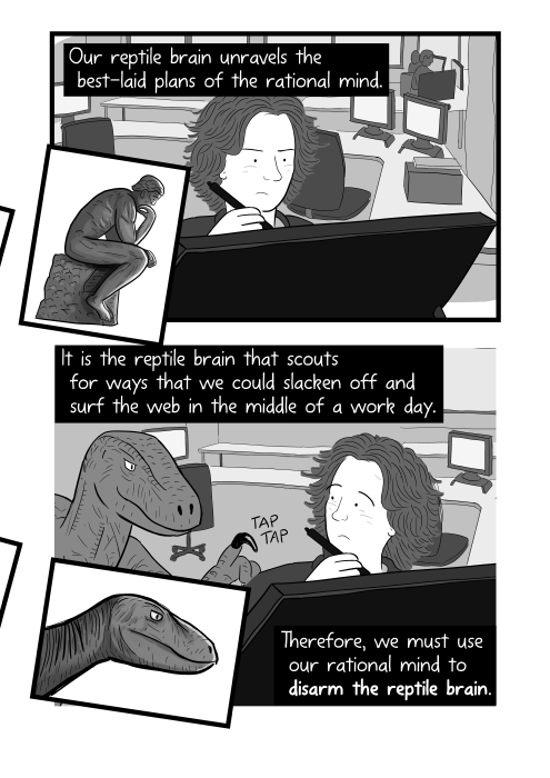 Man trying to get to work at desk, distracted by raptor dinosaur. Our reptile brain unravels the best-laid plans of the rational mind. It is the reptile brain that scouts for ways that we could slacken off and surf the web in the middle of a work day. Therefore, we must use our rational mind to disarm the reptile brain.