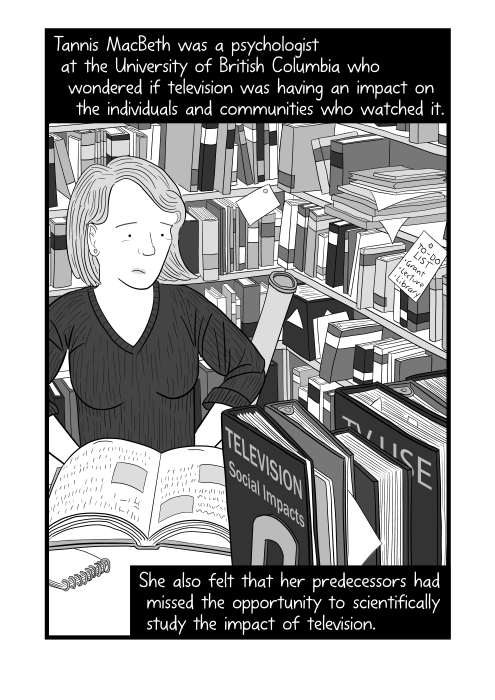 Cartoon Tannis MacBeth drawing. Tannis MacBeth was a psychologist at the University of British Columbia who wondered if television was having an impact on the individuals and communities who watched it. She also felt that her predecessors had missed the opportunity to scientifically study the impact of television.