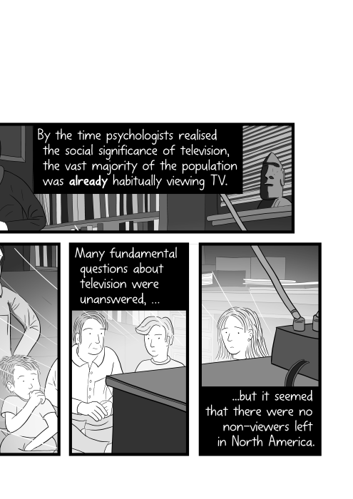 Cartoon family watching TV in a dark room. By the time psychologists realised the social significance of television, the vast majority of the population was already habitually viewing TV. Many fundamental questions about television were unanswered, but it seemed that there were no non-viewers left in North America.